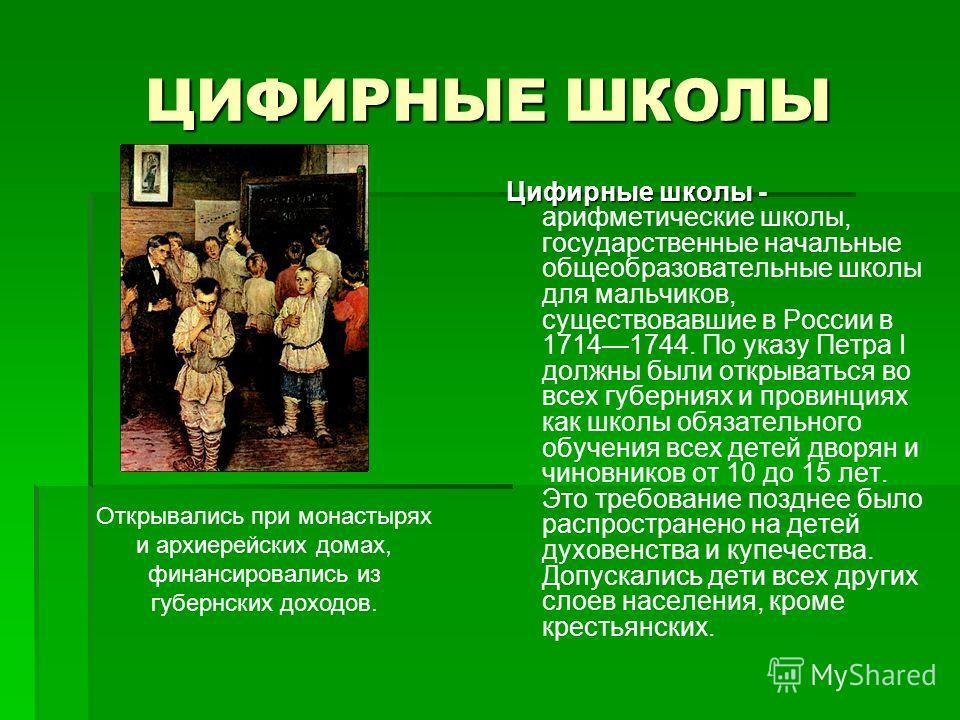 ЦИФИРНЫЕ ШКОЛЫ Цифирные школы - Цифирные школы - арифметические школы, государственные начальные общеобразовательные школы для мальчиков, существовавшие в России в 17141744. По указу Петра I должны были открываться во всех губерниях и провинциях как