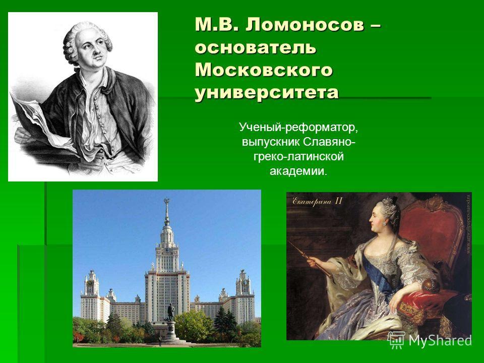 М.В. Ломоносов – основатель Московского университета Ученый-реформатор, выпускник Славяно- греко-латинской академии.