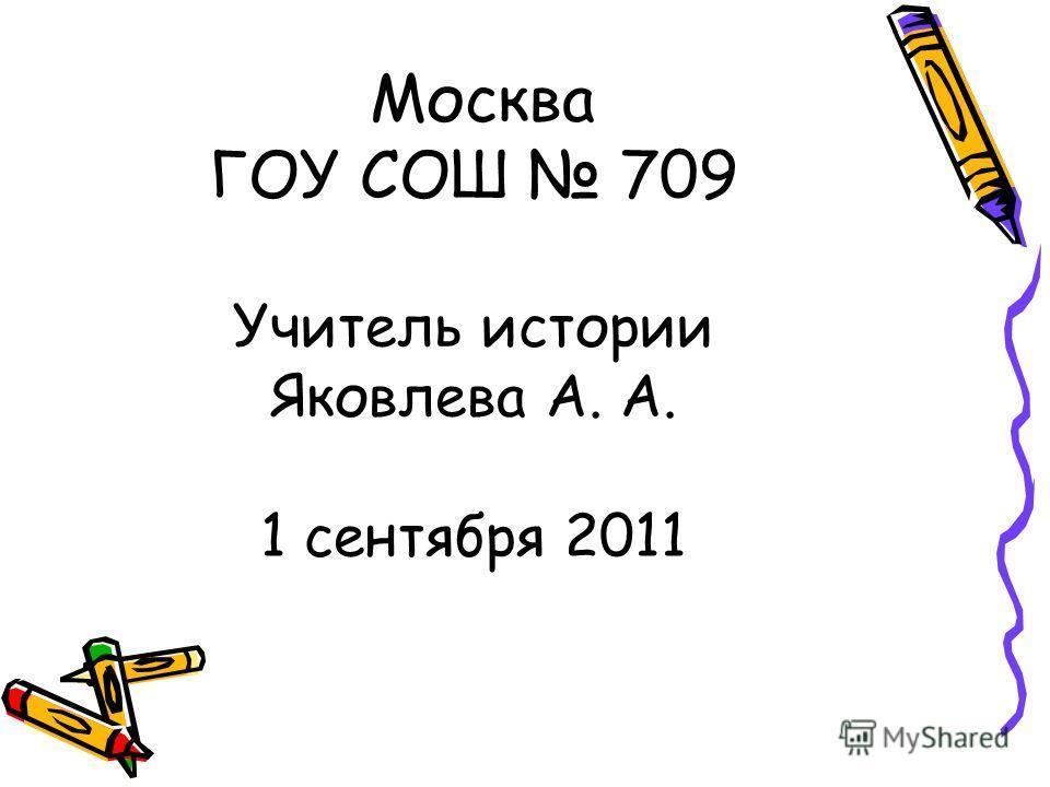 Москва ГОУ СОШ 709 Учитель истории Яковлева А. А. 1 сентября 2011