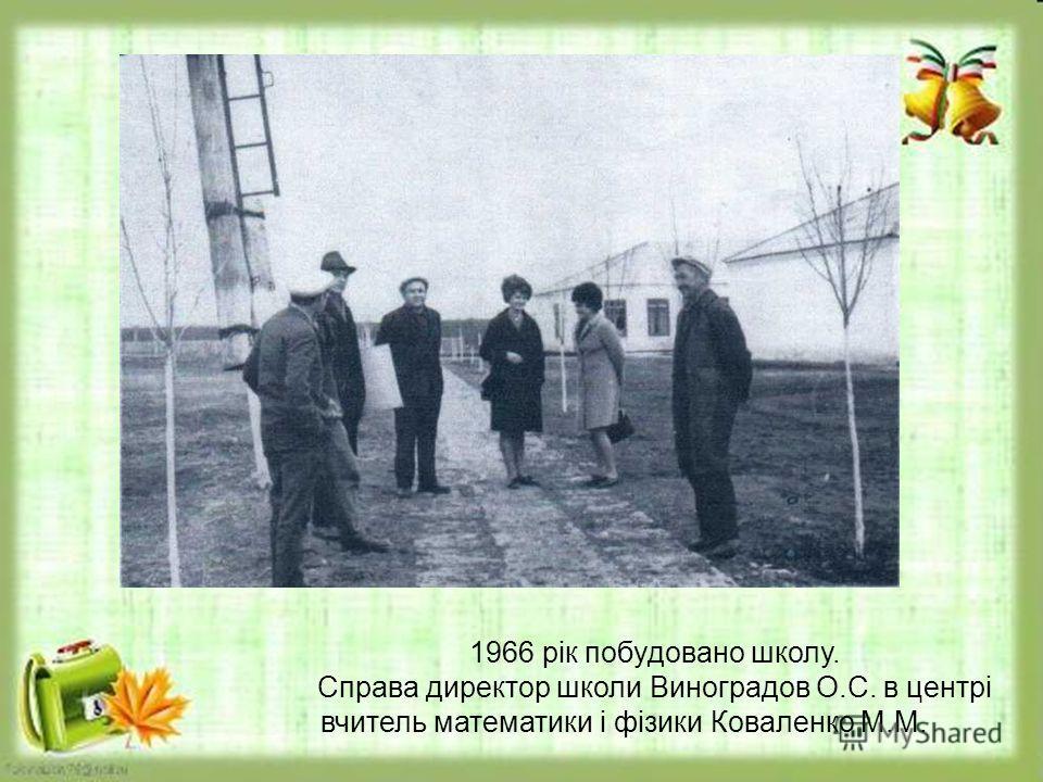 1966 рік побудовано школу. Справа директор школи Виноградов О.С. в центрі вчитель математики і фізики Коваленко М.М.