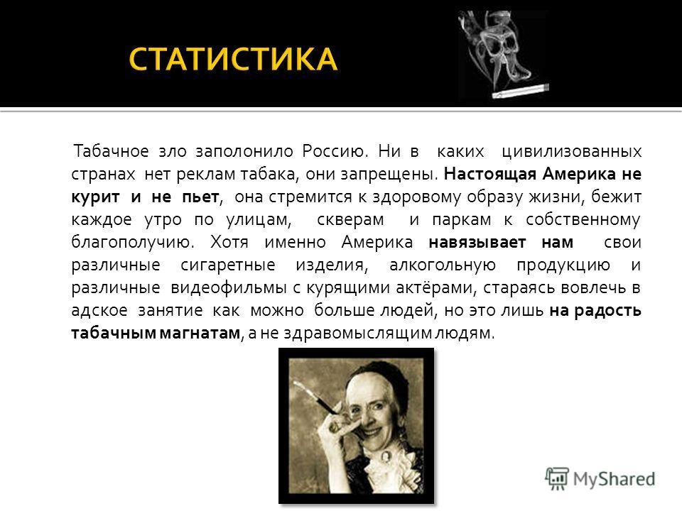Табачное зло заполонило Россию. Ни в каких цивилизованных странах нет реклам табака, они запрещены. Настоящая Америка не курит и не пьет, она стремится к здоровому образу жизни, бежит каждое утро по улицам, скверам и паркам к собственному благополучи