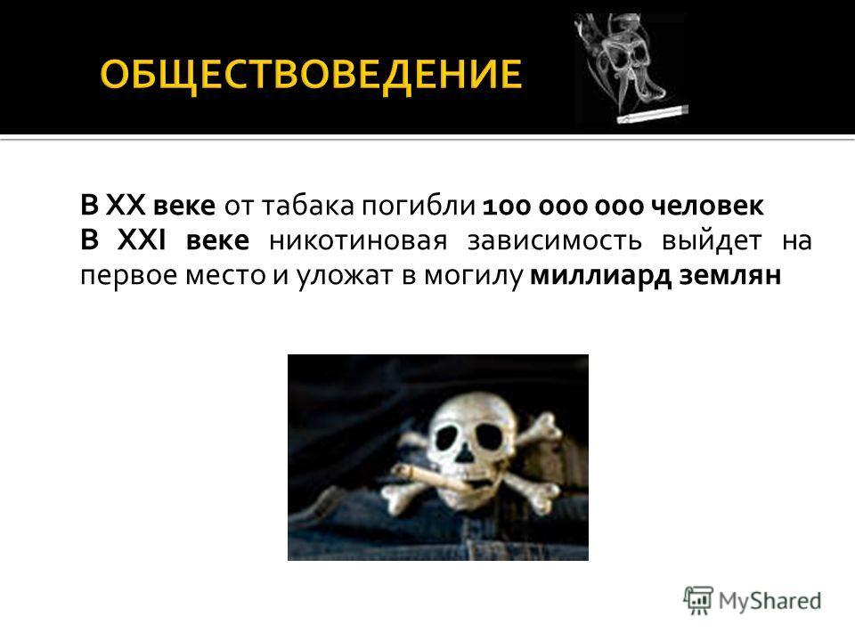 В XX веке от табака погибли 100 000 000 человек В XXI веке никотиновая зависимость выйдет на первое место и уложат в могилу миллиард землян