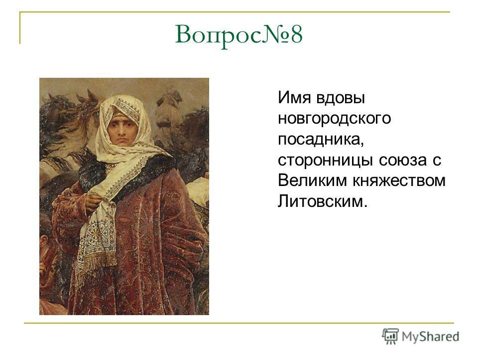 Вопрос8 Имя вдовы новгородского посадника, сторонницы союза с Великим княжеством Литовским.