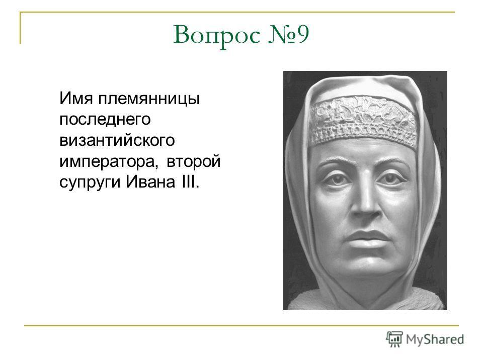 Вопрос 9 Имя племянницы последнего византийского императора, второй супруги Ивана III.
