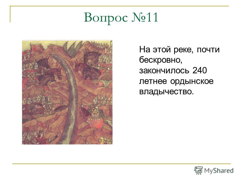 Вопрос 11 На этой реке, почти бескровно, закончилось 240 летнее ордынское владычество.