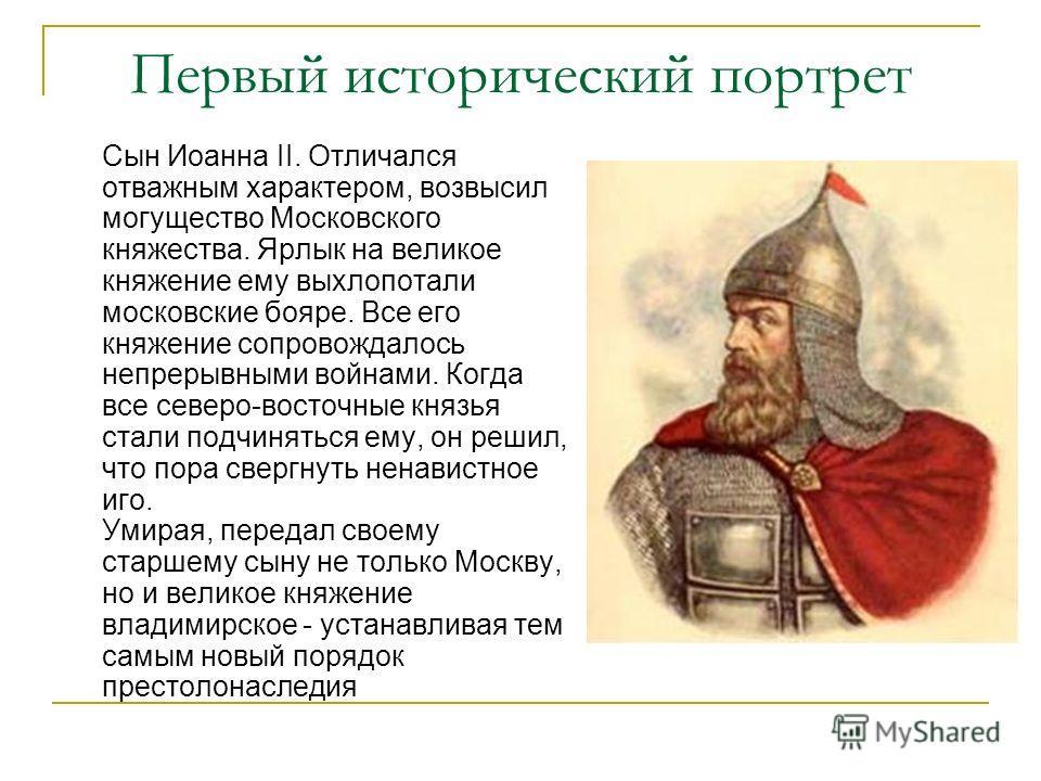 Первый исторический портрет Сын Иоанна II. Отличался отважным характером, возвысил могущество Московского княжества. Ярлык на великое княжение ему выхлопотали московские бояре. Все его княжение сопровождалось непрерывными войнами. Когда все северо-во
