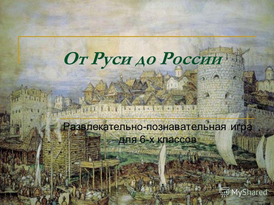 От Руси до России Развлекательно-познавательная игра для 6-х классов