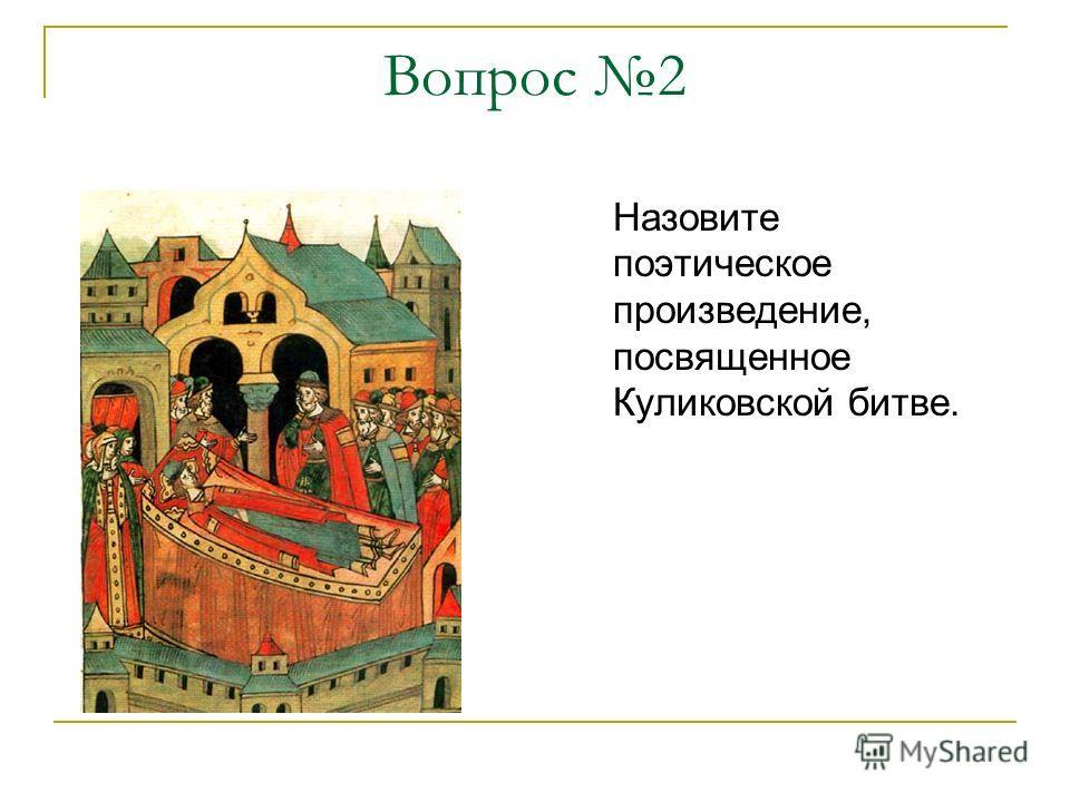 Вопрос 2 Назовите поэтическое произведение, посвященное Куликовской битве.