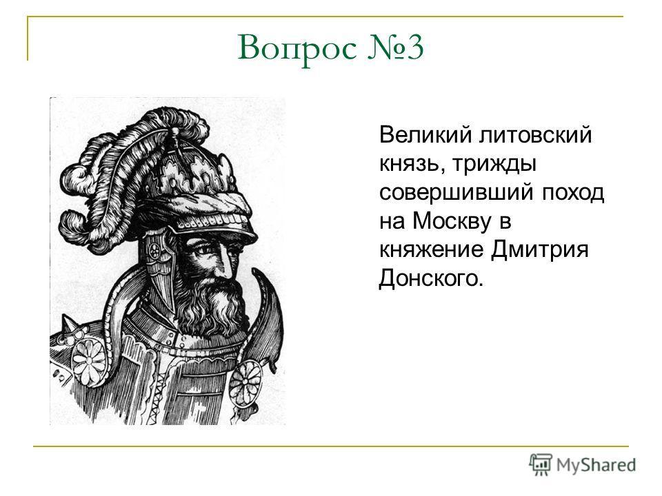 Вопрос 3 Великий литовский князь, трижды совершивший поход на Москву в княжение Дмитрия Донского.