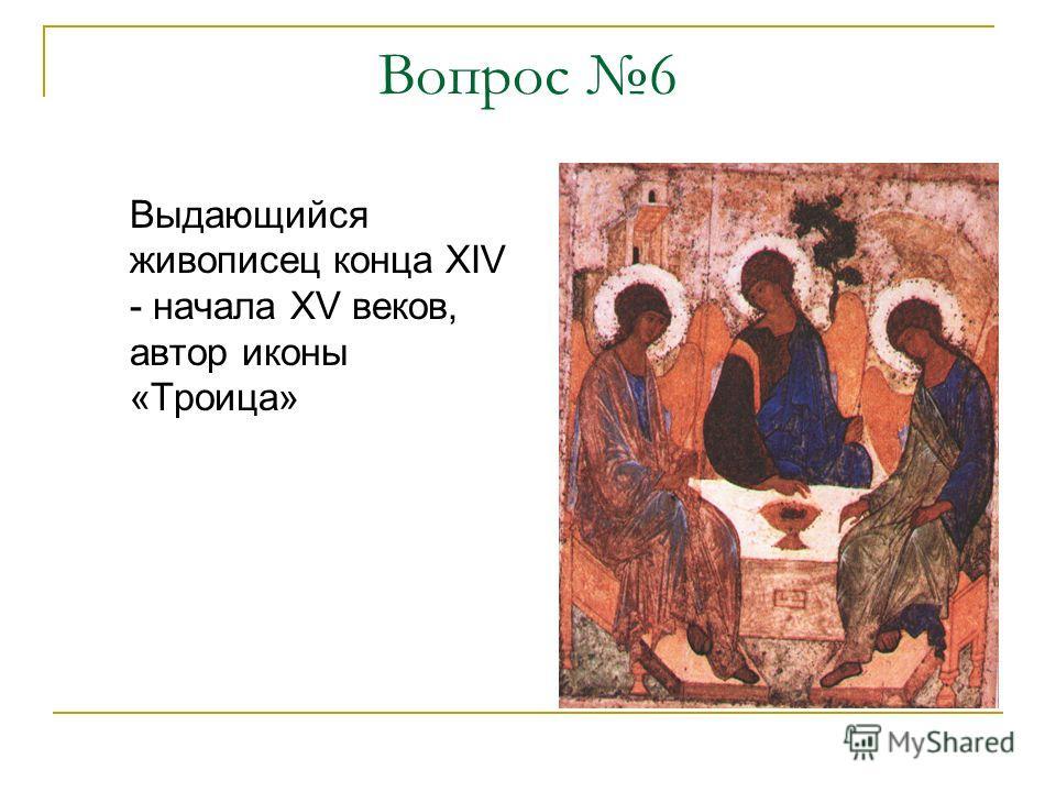 Вопрос 6 Выдающийся живописец конца XIV - начала XV веков, автор иконы «Троица»