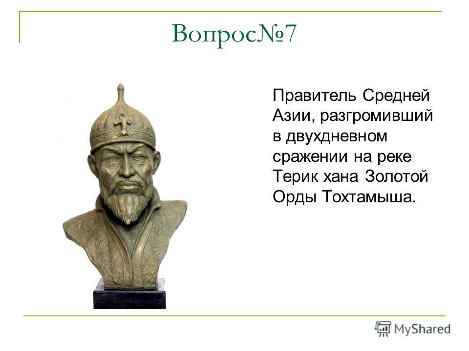 Вопрос7 Правитель Средней Азии, разгромивший в двухдневном сражении на реке Терик хана Золотой Орды Тохтамыша.