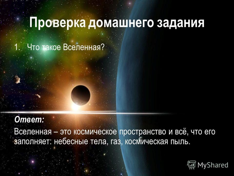Проверка домашнего задания 1.Что такое Вселенная? Ответ: Вселенная – это космическое пространство и всё, что его заполняет: небесные тела, газ, космическая пыль.