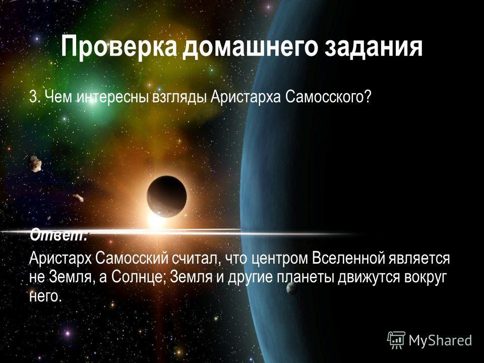 Проверка домашнего задания 3. Чем интересны взгляды Аристарха Самосского? Ответ: Аристарх Самосский считал, что центром Вселенной является не Земля, а Солнце; Земля и другие планеты движутся вокруг него.