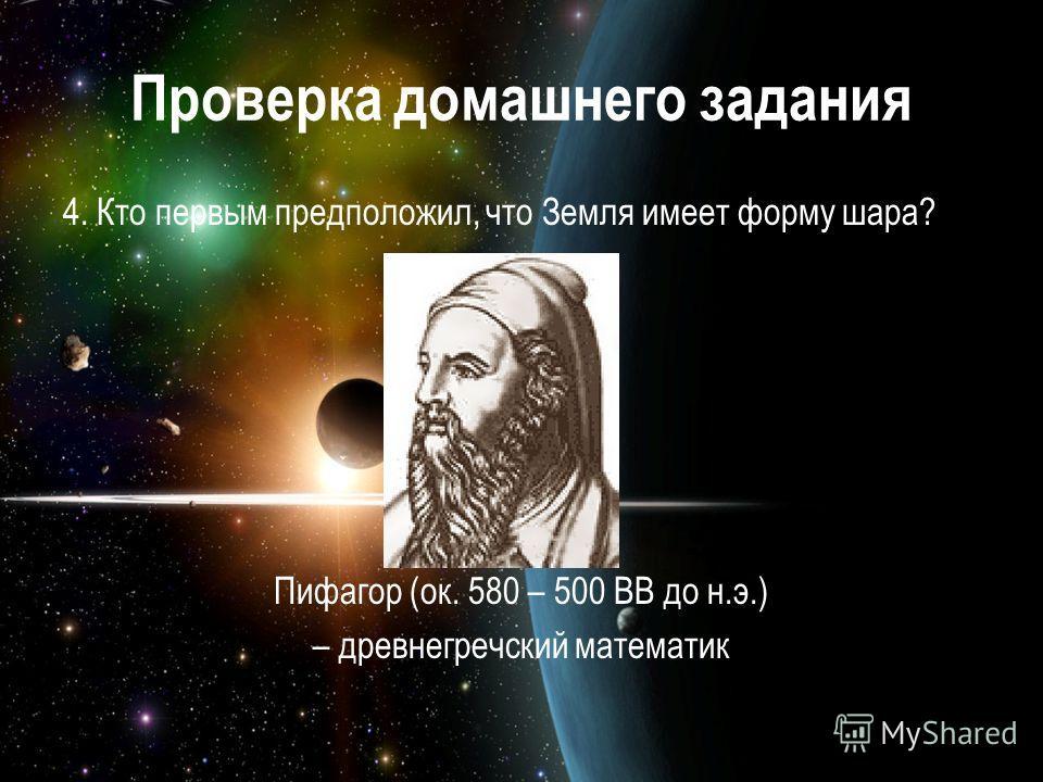 Проверка домашнего задания 4. Кто первым предположил, что Земля имеет форму шара? Пифагор (ок. 580 – 500 ВВ до н.э.) – древнегречский математик
