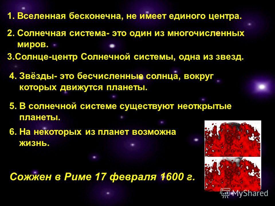 2. Солнечная система- это один из многочисленных миров. 4. Звёзды- это бесчисленные солнца, вокруг которых движутся планеты. 6. На некоторых из планет возможна жизнь. Сожжен в Риме 17 февраля 1600 г. 5. В солнечной системе существуют неоткрытые плане