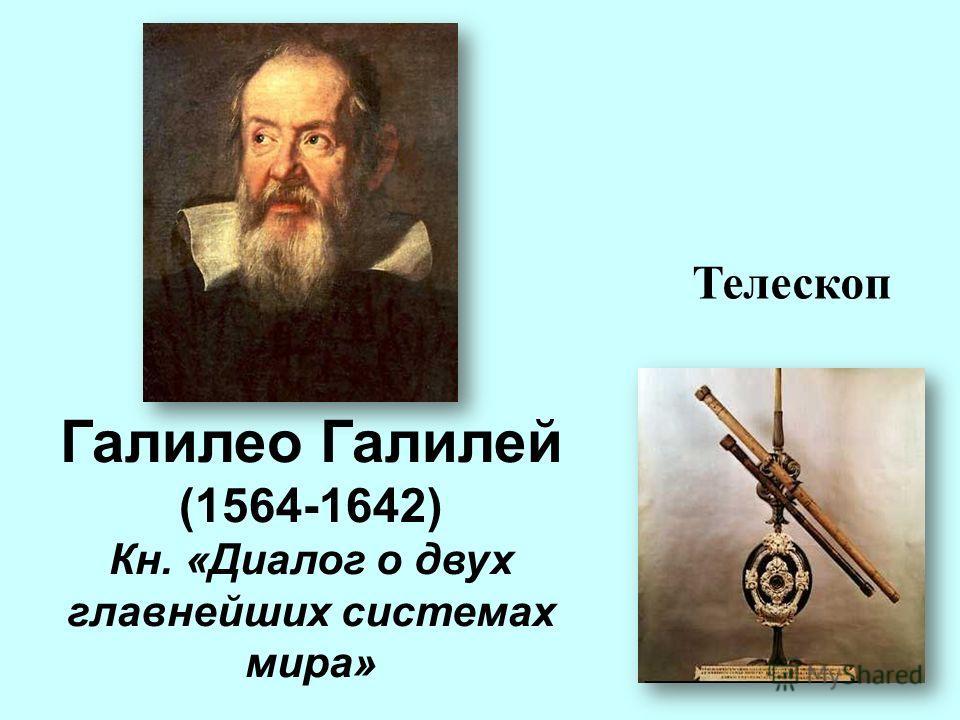Галилео Галилей (1564-1642) Кн. «Диалог о двух главнейших системах мира» Телескоп