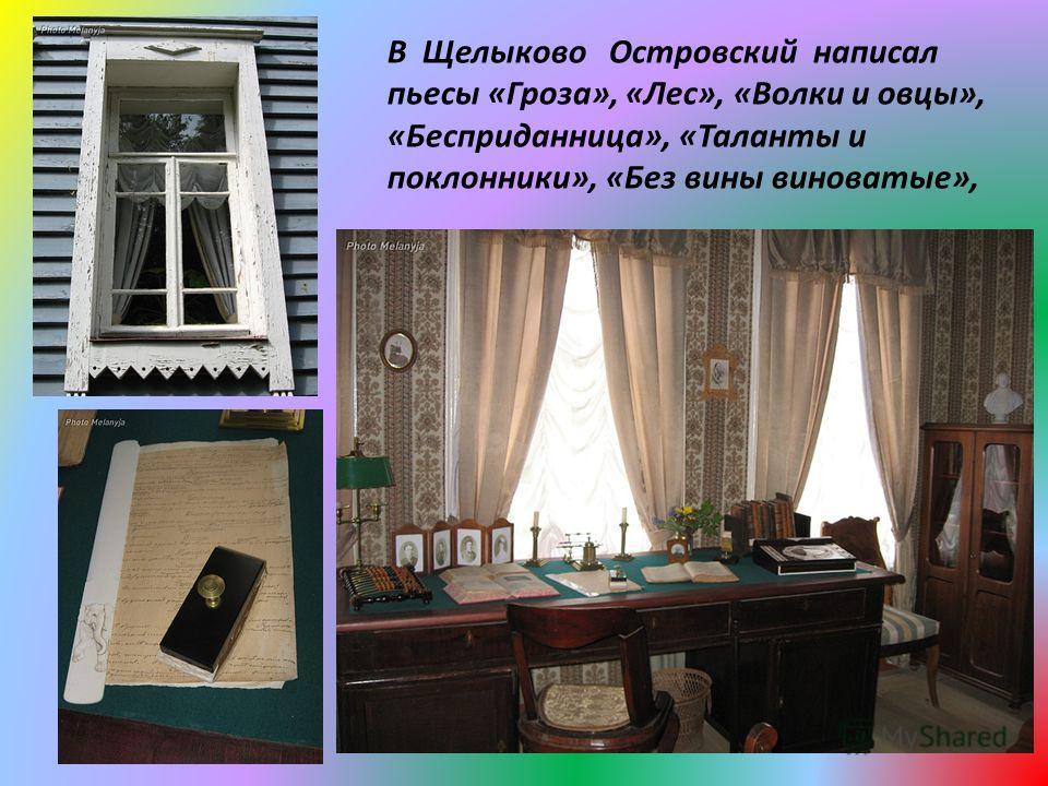 В Щелыково Островский написал пьесы «Гроза», «Лес», «Волки и овцы», «Бесприданница», «Таланты и поклонники», «Без вины виноватые»,