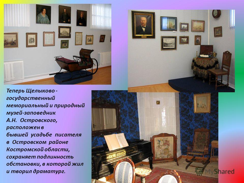 Теперь Щелыково - государственный мемориальный и природный музей-заповедник А.Н. Островского, расположен в бывшей усадьбе писателя в Островском районе Костромской области, сохраняет подлинность обстановки, в которой жил и творил драматург.