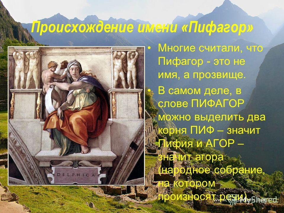 Происхождение имени «Пифагор» Многие считали, что Пифагор - это не имя, а прозвище. В самом деле, в слове ПИФАГОР можно выделить два корня ПИФ – значит Пифия и АГОР – значит агора (народное собрание, на котором произносят речи).