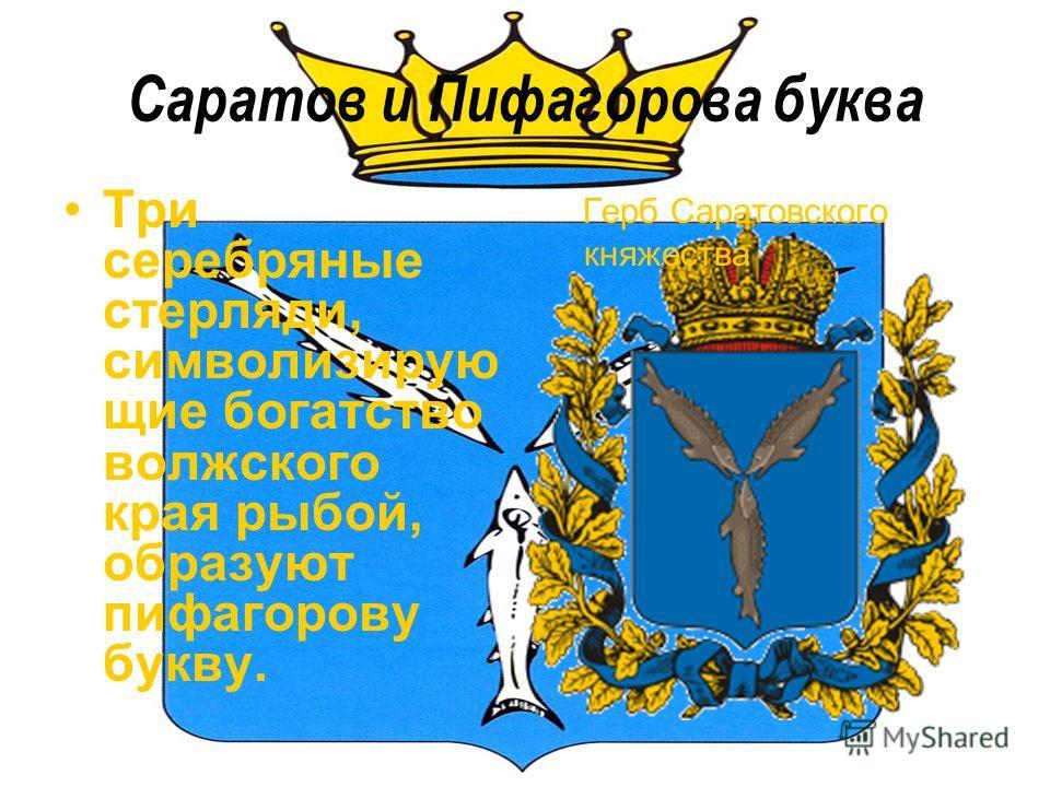 Саратов и Пифагорова буква Три серебряные стерляди, символизирую щие богатство волжского края рыбой, образуют пифагорову букву. Герб Саратовского княжества