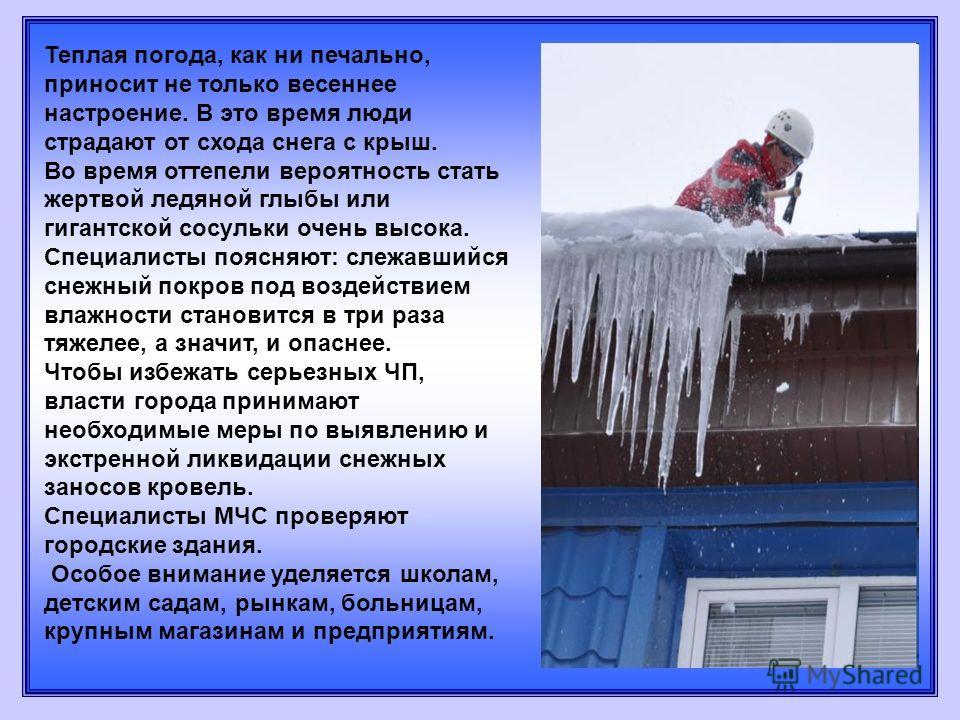 Теплая погода, как ни печально, приносит не только весеннее настроение. В это время люди страдают от схода снега с крыш. Во время оттепели вероятность стать жертвой ледяной глыбы или гигантской сосульки очень высока. Специалисты поясняют: слежавшийся