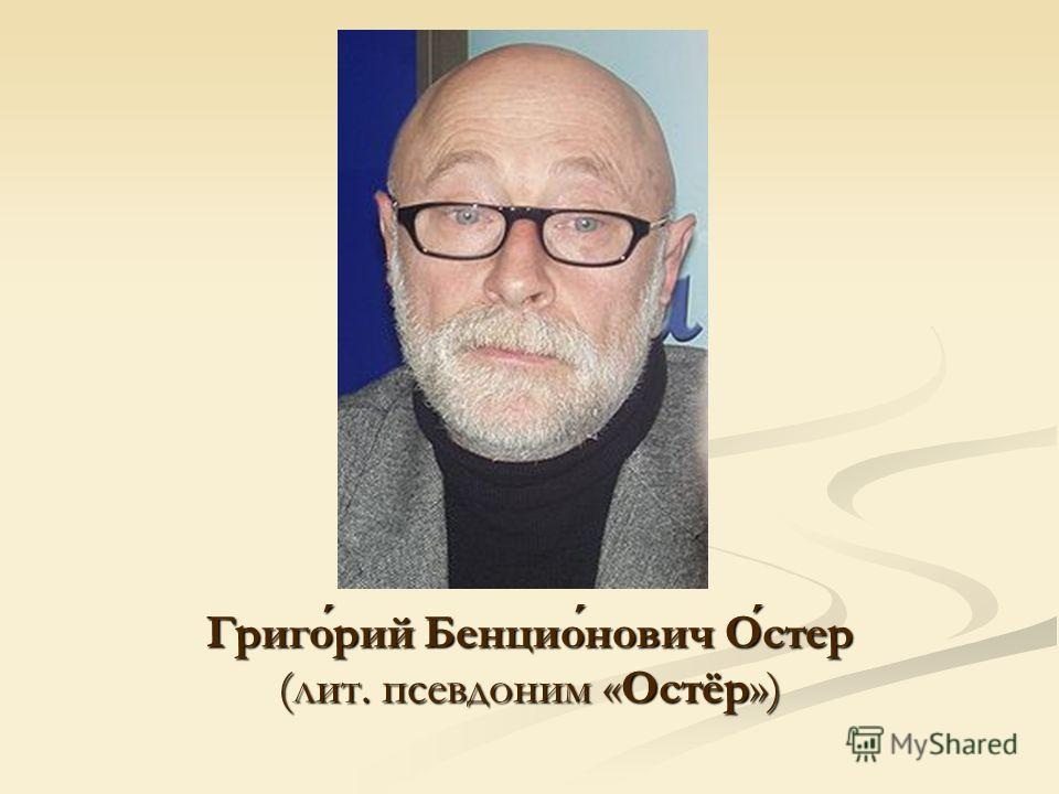 Григорий Бенционович Остер (лит. псевдоним «Остёр»)
