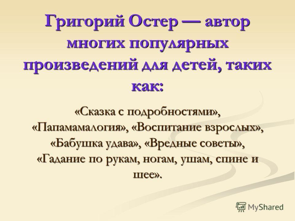 Григорий Остер автор многих популярных произведений для детей, таких как: «Сказка с подробностями», «Папамамалогия», «Воспитание взрослых», «Бабушка удава», «Вредные советы», «Гадание по рукам, ногам, ушам, спине и шее».