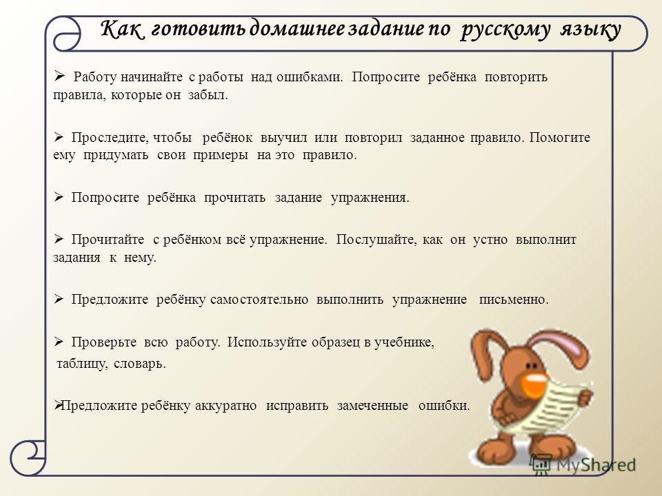 Как готовить домашнее задание по русскому языку Работу начинайте с работы над ошибками. Попросите ребёнка повторить правила, которые он забыл. Проследите, чтобы ребёнок выучил или повторил заданное правило. Помогите ему придумать свои примеры на это