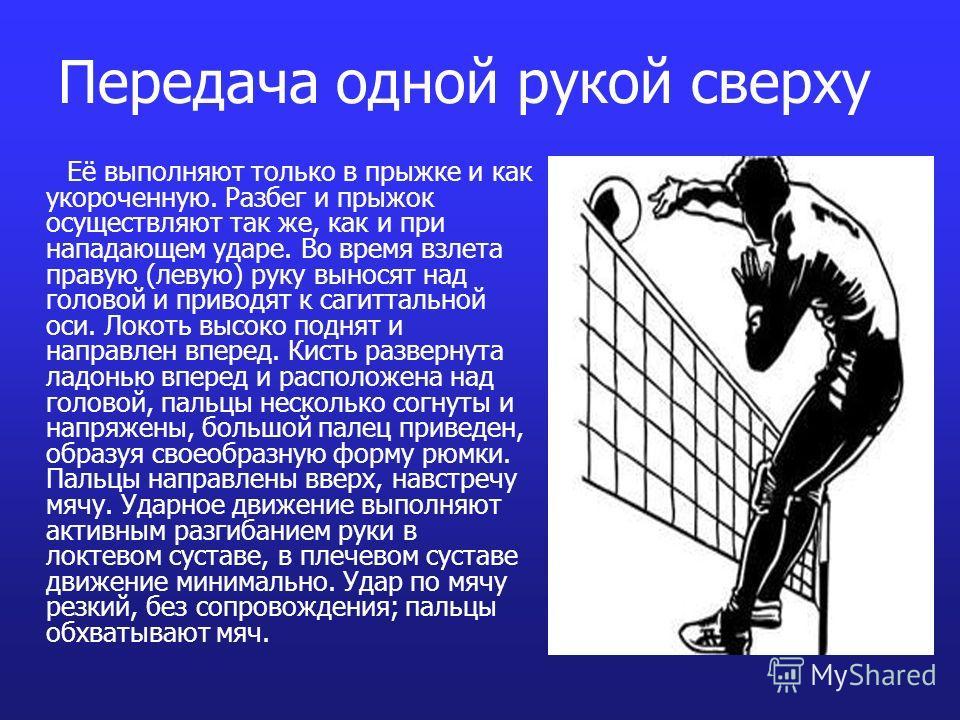Передача одной рукой сверху Её выполняют только в прыжке и как укороченную. Разбег и прыжок осуществляют так же, как и при нападающем ударе. Во время взлета правую (левую) руку выносят над головой и приводят к сагиттальной оси. Локоть высоко поднят и