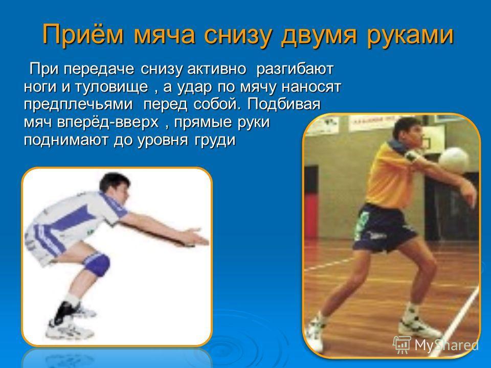 Приём мяча снизу двумя руками При передаче снизу активно разгибают ноги и туловище, а удар по мячу наносят предплечьями перед собой. Подбивая мяч вперёд-вверх, прямые руки поднимают до уровня груди