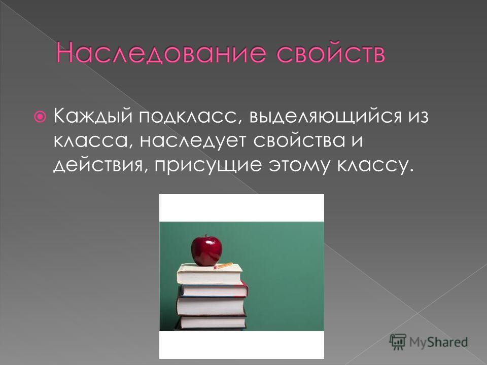 Каждый подкласс, выделяющийся из класса, наследует свойства и действия, присущие этому классу.