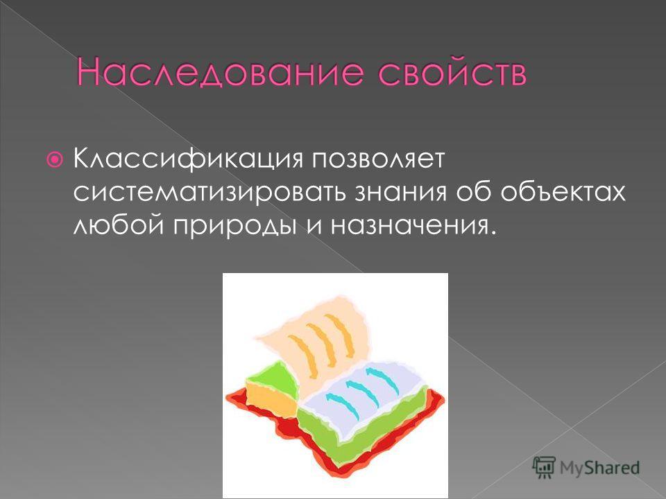 Классификация позволяет систематизировать знания об объектах любой природы и назначения.