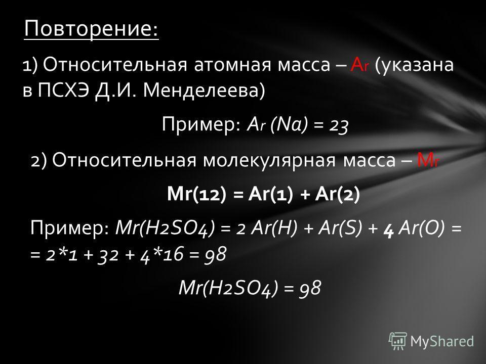 1) Относительная атомная масса – А r (указана в ПСХЭ Д.И. Менделеева) Пример: А r (Na) = 23 Повторение: 2) Относительная молекулярная масса – М r Мr(12) = Аr(1) + Аr(2) Пример: Мr(H2SO4) = 2 Аr(H) + Аr(S) + 4 Аr(O) = = 2*1 + 32 + 4*16 = 98 Мr(H2SO4)
