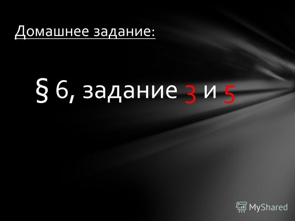 § 6, задание 3 и 5 Домашнее задание: