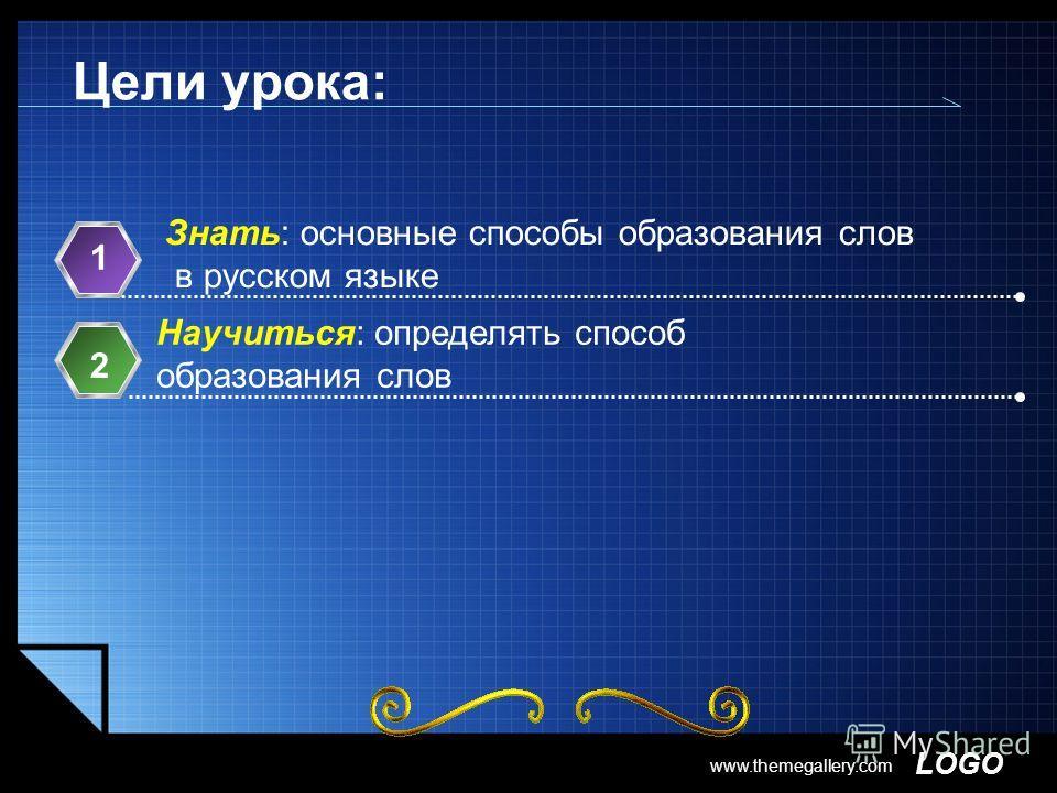 LOGO www.themegallery.com Цели урока: Знать: основные способы образования слов в русском языке 1 Научиться: определять способ образования слов 2