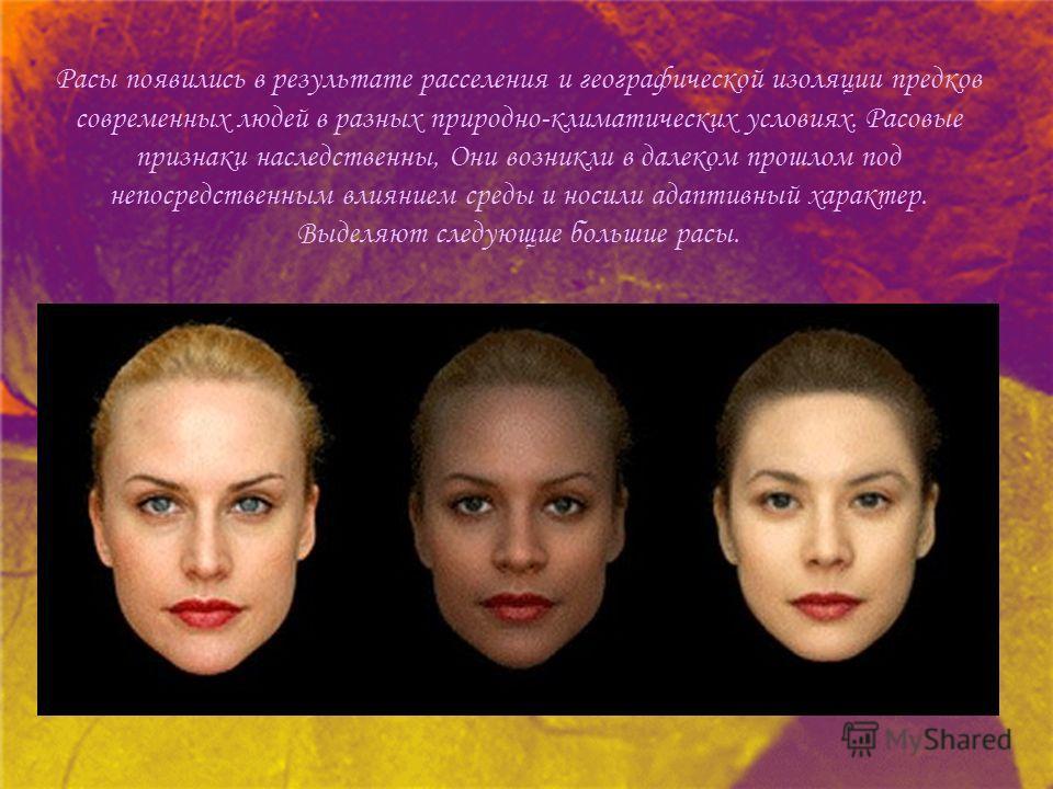 Расы появились в результате расселения и географической изоляции предков современных людей в разных природно-климатических условиях. Расовые признаки наследственны, Они возникли в далеком прошлом под непосредственным влиянием среды и носили адаптивны