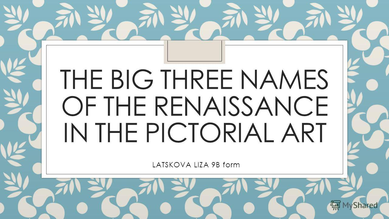 THE BIG THREE NAMES OF THE RENAISSANCE IN THE PICTORIAL ART LATSKOVA LIZA 9B form