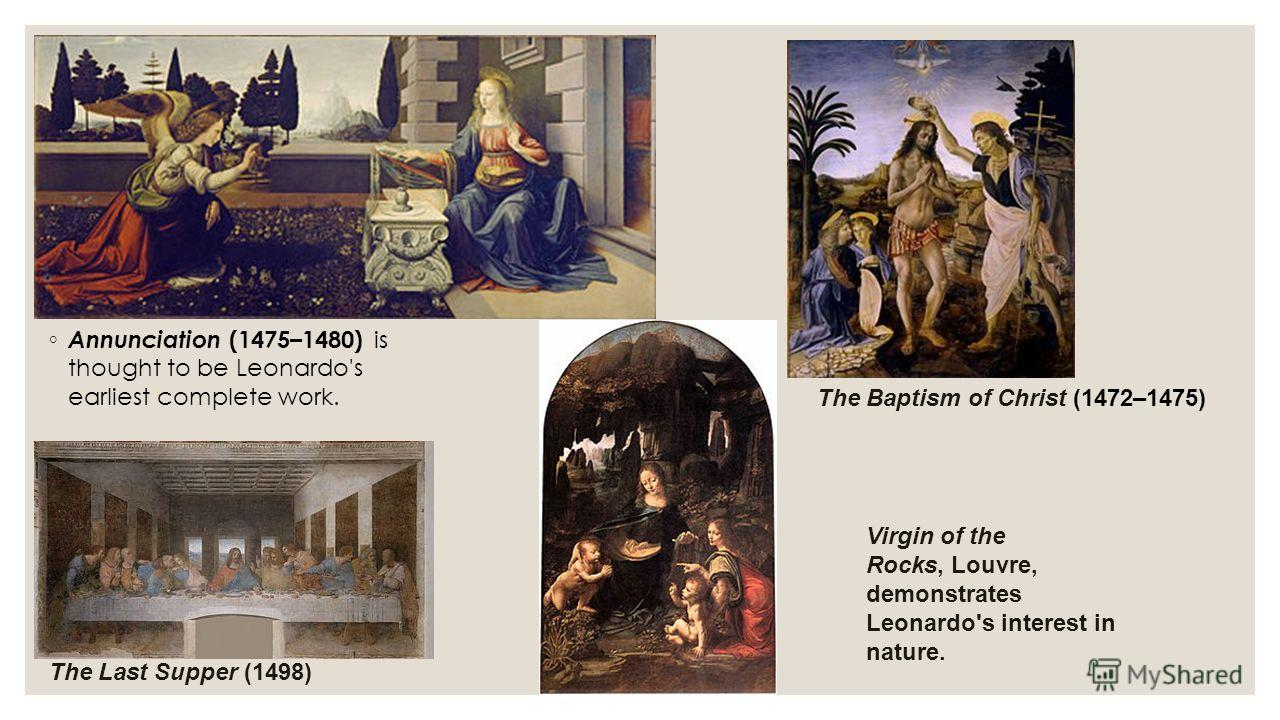 Annunciation (1475–1480) is thought to be Leonardo's earliest complete work. The Baptism of Christ (1472–1475) The Last Supper (1498) Virgin of the Rocks, Louvre, demonstrates Leonardo's interest in nature.