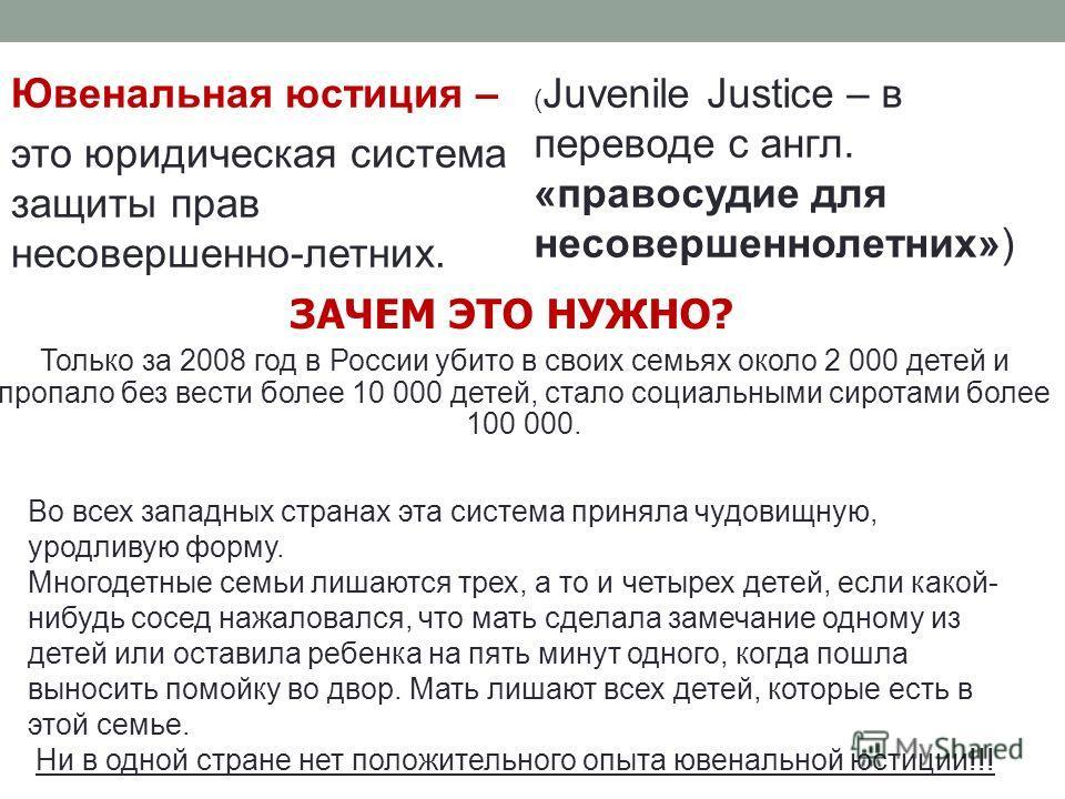 Ювенальная юстиция – это юридическая система защиты прав несовершенно-летних. ( Juvenile Justice – в переводе с англ. «правосудие для несовершеннолетних») Только за 2008 год в России убито в своих семьях около 2 000 детей и пропало без вести более 10