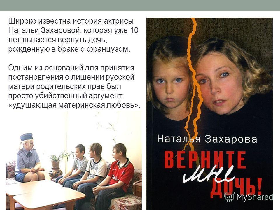 Широко известна история актрисы Натальи Захаровой, которая уже 10 лет пытается вернуть дочь, рожденную в браке с французом. Одним из оснований для принятия постановления о лишении русской матери родительских прав был просто убийственный аргумент: «уд