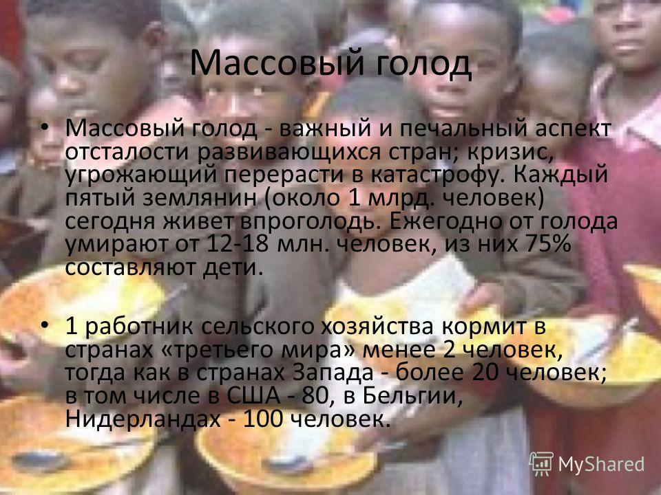Массовый голод Массовый голод - важный и печальный аспект отсталости развивающихся стран; кризис, угрожающий перерасти в катастрофу. Каждый пятый землянин (около 1 млрд. человек) сегодня живет впроголодь. Ежегодно от голода умирают от 12-18 млн. чело