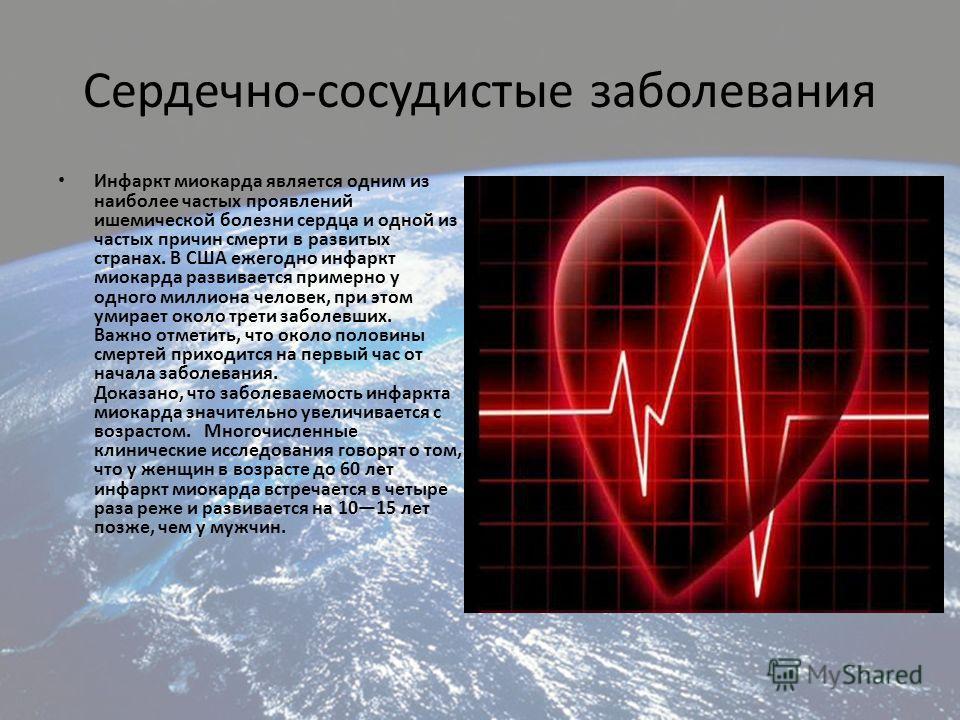 Сердечно-сосудистые заболевания Инфаркт миокарда является одним из наиболее частых проявлений ишемической болезни сердца и одной из частых причин смерти в развитых странах. В США ежегодно инфаркт миокарда развивается примерно у одного миллиона челове