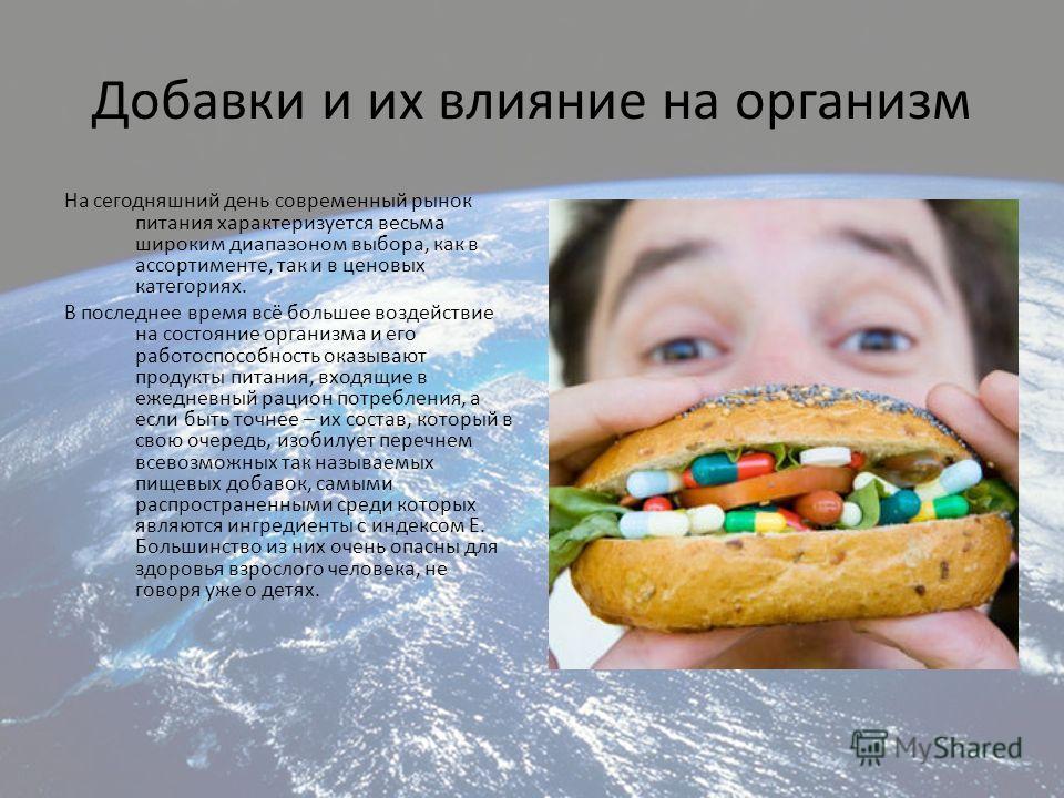 Добавки и их влияние на организм На сегодняшний день современный рынок питания характеризуется весьма широким диапазоном выбора, как в ассортименте, так и в ценовых категориях. В последнее время всё большее воздействие на состояние организма и его ра