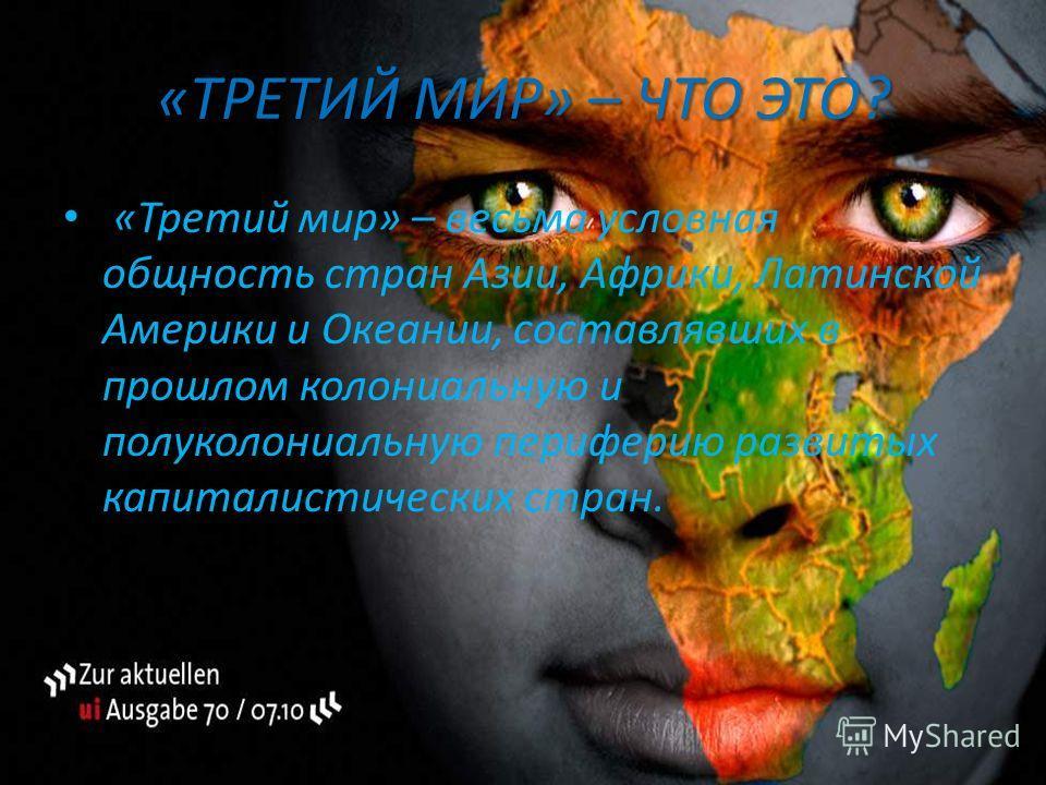«ТРЕТИЙ МИР» – ЧТО ЭТО? «Третий мир» – весьма условная общность стран Азии, Африки, Латинской Америки и Океании, составлявших в прошлом колониальную и полуколониальную периферию развитых капиталистических стран.