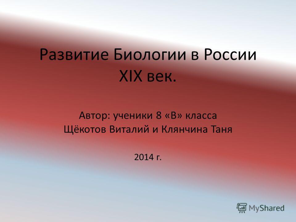 Развитие Биологии в России XIX век. Автор: ученики 8 «В» класса Щёкотов Виталий и Клянчина Таня 2014 г.