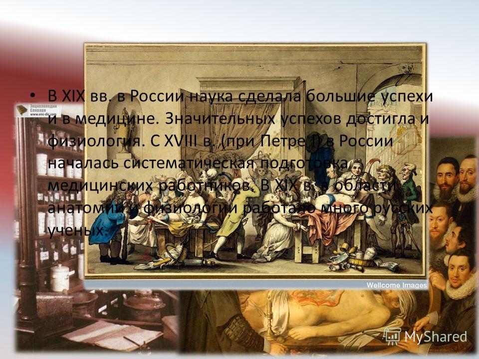В XIX вв. в России наука сделала большие успехи и в медицине. Значительных успехов достигла и физиология. С XVIII в. (при Петре I) в России началась систематическая подготовка медицинских работников. В XIX в. в области анатомии и физиологии работало
