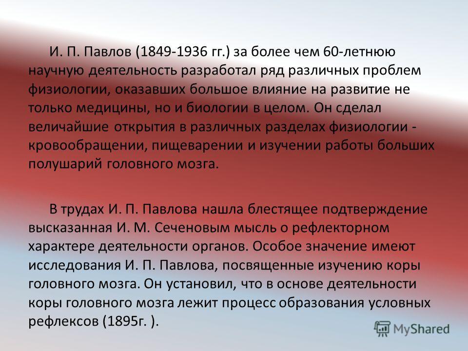 И. П. Павлов (1849-1936 гг.) за более чем 60-летнюю научную деятельность разработал ряд различных проблем физиологии, оказавших большое влияние на развитие не только медицины, но и биологии в целом. Он сделал величайшие открытия в различных разделах