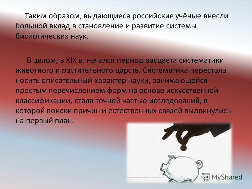 Таким образом, выдающиеся российские учёные внесли большой вклад в становление и развитие системы биологических наук. В целом, в XIX в. начался период расцвета систематики животного и растительного царств. Систематика перестала носить описательный ха