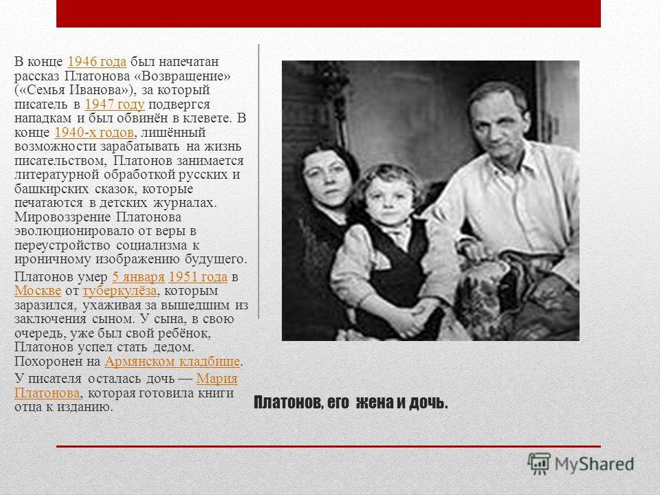 В конце 1946 года был напечатан рассказ Платонова «Возвращение» («Семья Иванова»), за который писатель в 1947 году подвергся нападкам и был обвинён в клевете. В конце 1940-х годов, лишённый возможности зарабатывать на жизнь писательством, Платонов за