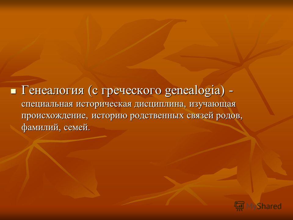 Генеалогия (с греческого genealogia) - специальная историческая дисциплина, изучающая происхождение, историю родственных связей родов, фамилий, семей. Генеалогия (с греческого genealogia) - специальная историческая дисциплина, изучающая происхождение